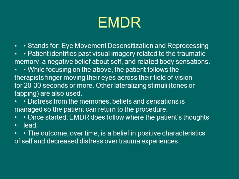 EMDR Stands for: Eye Movement Desensitization and Reprocessing Patient identifies past visual imagery related to the traumatic memory, a negative belief about self, and related body sensations.