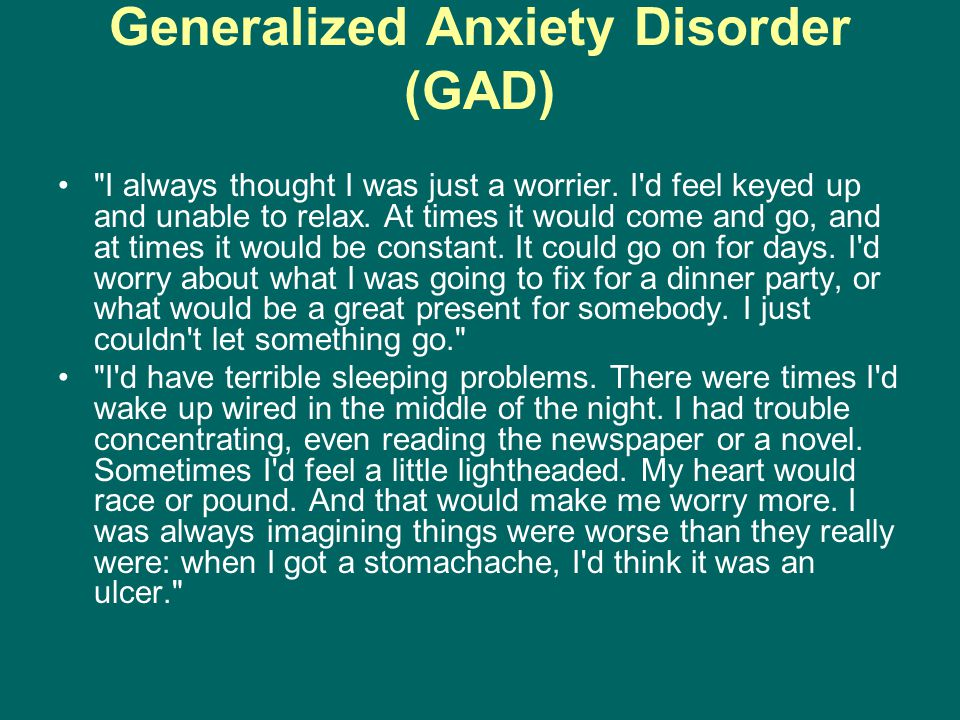 Generalized Anxiety Disorder (GAD) I always thought I was just a worrier.