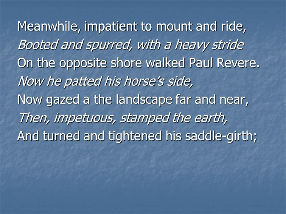 Meanwhile, impatient to mount and ride, Booted and spurred, with a heavy stride On the opposite shore walked Paul Revere.