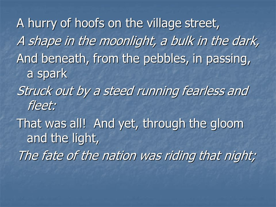 A hurry of hoofs on the village street, A shape in the moonlight, a bulk in the dark, And beneath, from the pebbles, in passing, a spark Struck out by a steed running fearless and fleet: That was all.