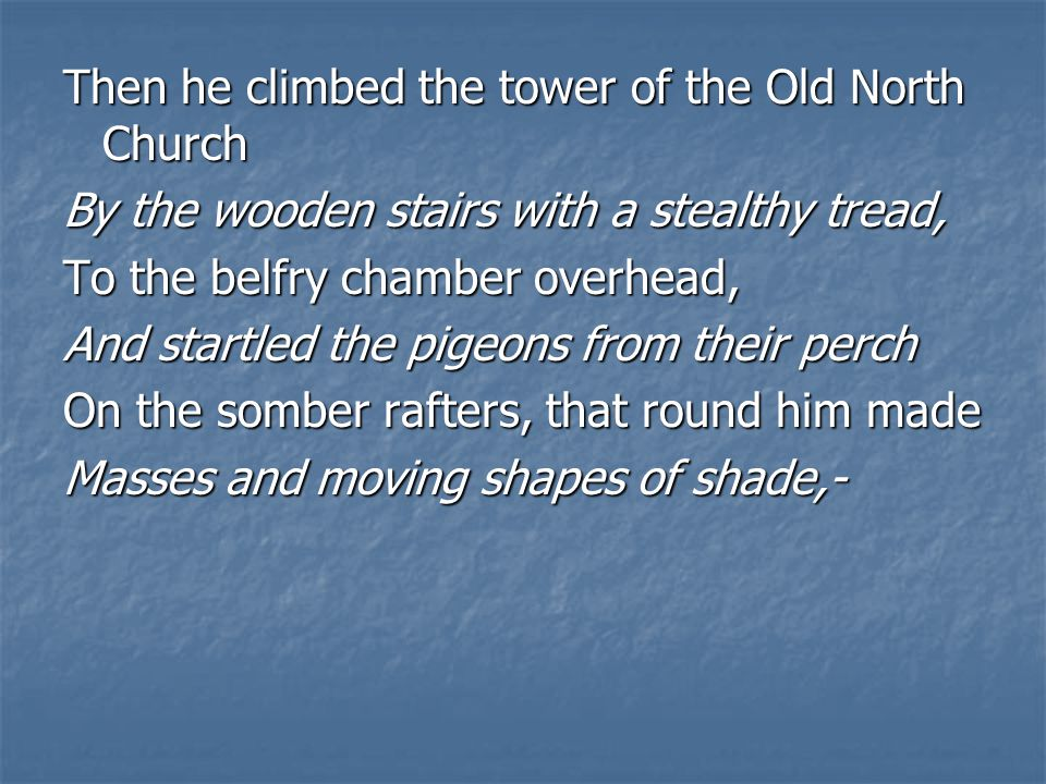 Then he climbed the tower of the Old North Church By the wooden stairs with a stealthy tread, To the belfry chamber overhead, And startled the pigeons from their perch On the somber rafters, that round him made Masses and moving shapes of shade,-