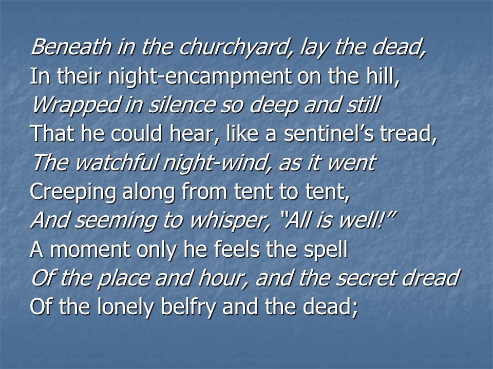 Beneath in the churchyard, lay the dead, In their night-encampment on the hill, Wrapped in silence so deep and still That he could hear, like a sentinel's tread, The watchful night-wind, as it went Creeping along from tent to tent, And seeming to whisper, All is well! A moment only he feels the spell Of the place and hour, and the secret dread Of the lonely belfry and the dead;