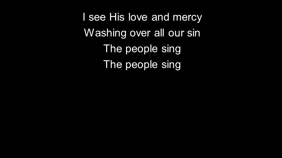 I see His love and mercy Washing over all our sin The people sing