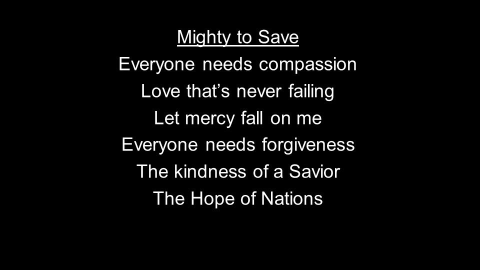 Mighty to Save Everyone needs compassion Love that's never failing Let mercy fall on me Everyone needs forgiveness The kindness of a Savior The Hope of Nations