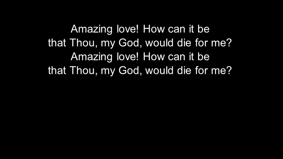 Amazing love. How can it be that Thou, my God, would die for me.