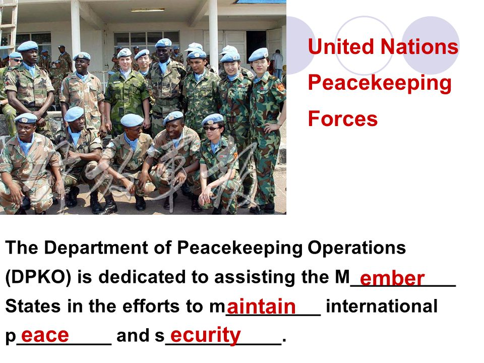 United Nations Peacekeeping Forces The Department of Peacekeeping Operations (DPKO) is dedicated to assisting the M__________ States in the efforts to m_________ international p_________ and s___________.