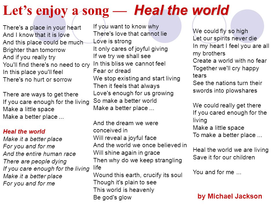 Heal the world Let's enjoy a song — Heal the world Heal the world There s a place in your heart And I know that it is love And this place could be much Brighter than tomorrow And if you really try You ll find there s no need to cry In this place you ll feel There s no hurt or sorrow There are ways to get there If you care enough for the living Make a little space Make a better place...