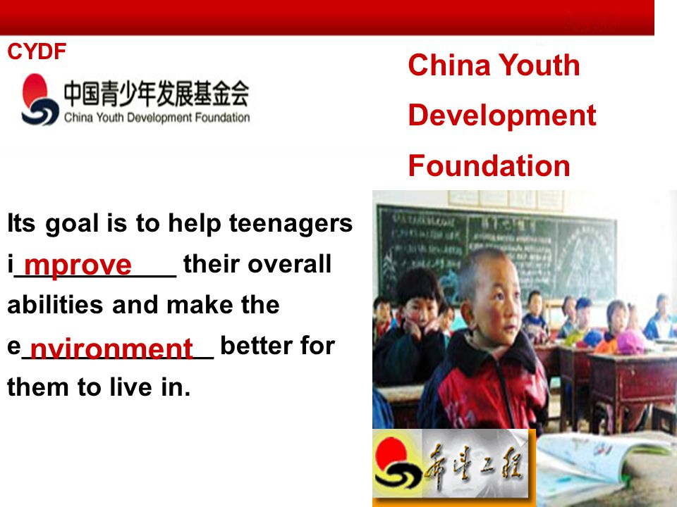 China Youth Development Foundation CYDF Its goal is to help teenagers i___________ their overall abilities and make the e_____________ better for them to live in.