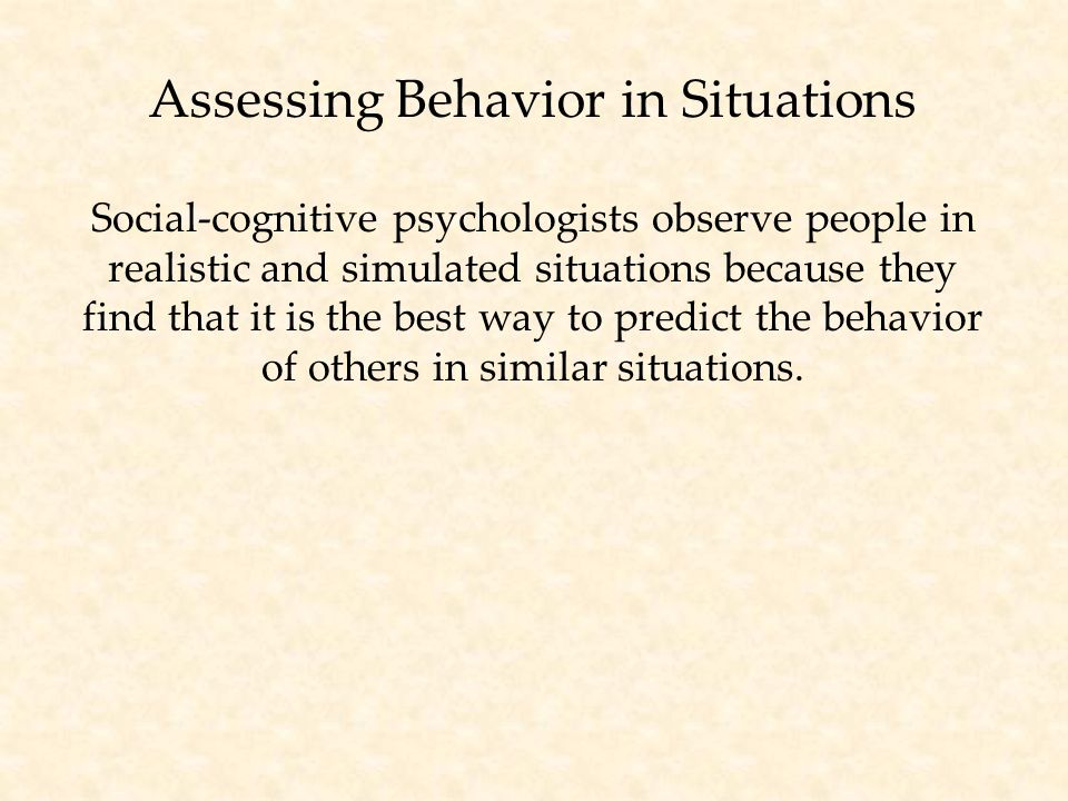 Assessing Behavior in Situations Social-cognitive psychologists observe people in realistic and simulated situations because they find that it is the best way to predict the behavior of others in similar situations.