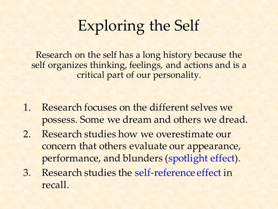 Exploring the Self Research on the self has a long history because the self organizes thinking, feelings, and actions and is a critical part of our personality.