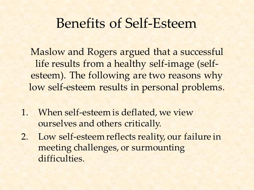 Benefits of Self-Esteem Maslow and Rogers argued that a successful life results from a healthy self-image (self- esteem).