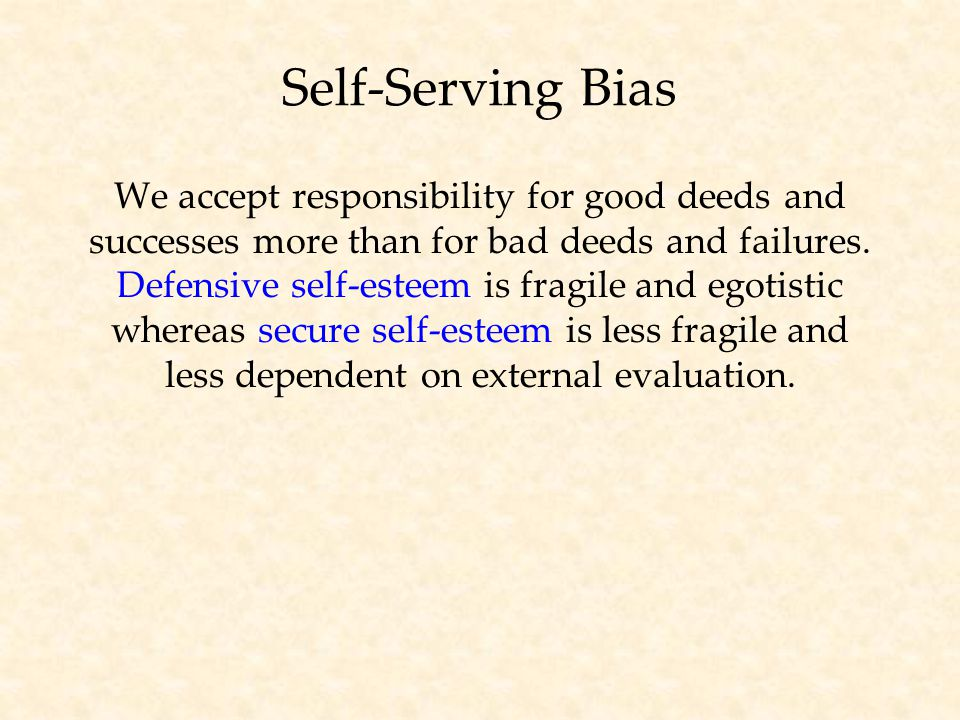 Self-Serving Bias We accept responsibility for good deeds and successes more than for bad deeds and failures.
