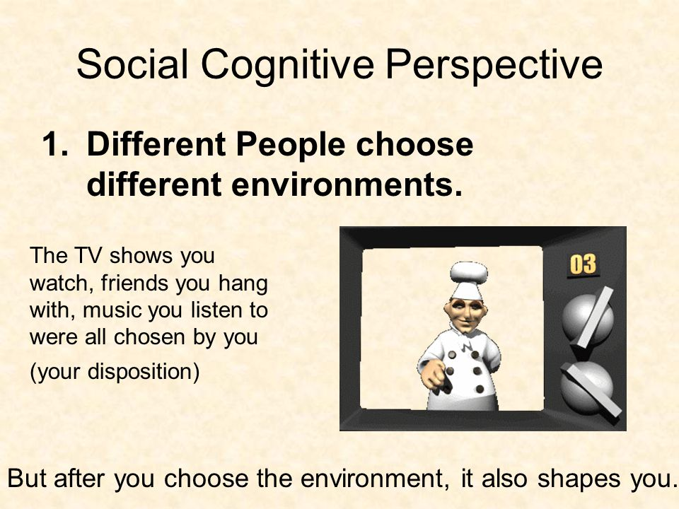 Social Cognitive Perspective 1.Different People choose different environments.