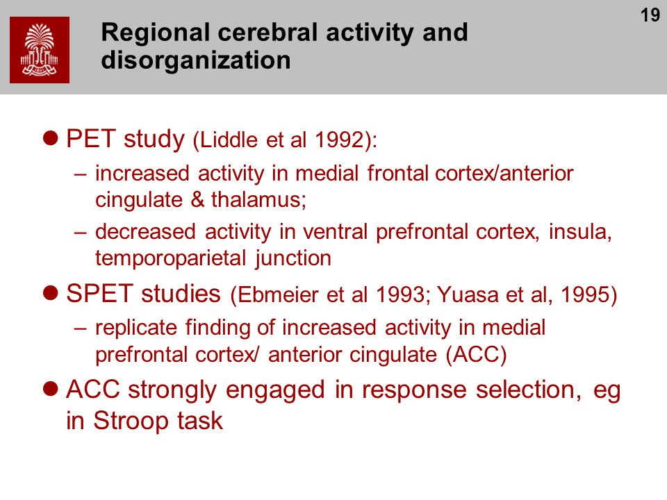 19 Regional cerebral activity and disorganization PET study (Liddle et al 1992): –increased activity in medial frontal cortex/anterior cingulate & thalamus; –decreased activity in ventral prefrontal cortex, insula, temporoparietal junction SPET studies (Ebmeier et al 1993; Yuasa et al, 1995) –replicate finding of increased activity in medial prefrontal cortex/ anterior cingulate (ACC) ACC strongly engaged in response selection, eg in Stroop task
