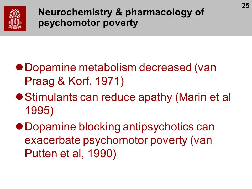 25 Neurochemistry & pharmacology of psychomotor poverty Dopamine metabolism decreased (van Praag & Korf, 1971) Stimulants can reduce apathy (Marin et al 1995) Dopamine blocking antipsychotics can exacerbate psychomotor poverty (van Putten et al, 1990)