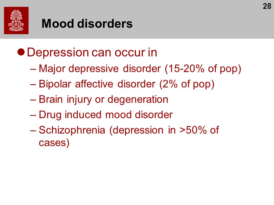 28 Mood disorders Depression can occur in –Major depressive disorder (15-20% of pop) –Bipolar affective disorder (2% of pop) –Brain injury or degeneration –Drug induced mood disorder –Schizophrenia (depression in >50% of cases)