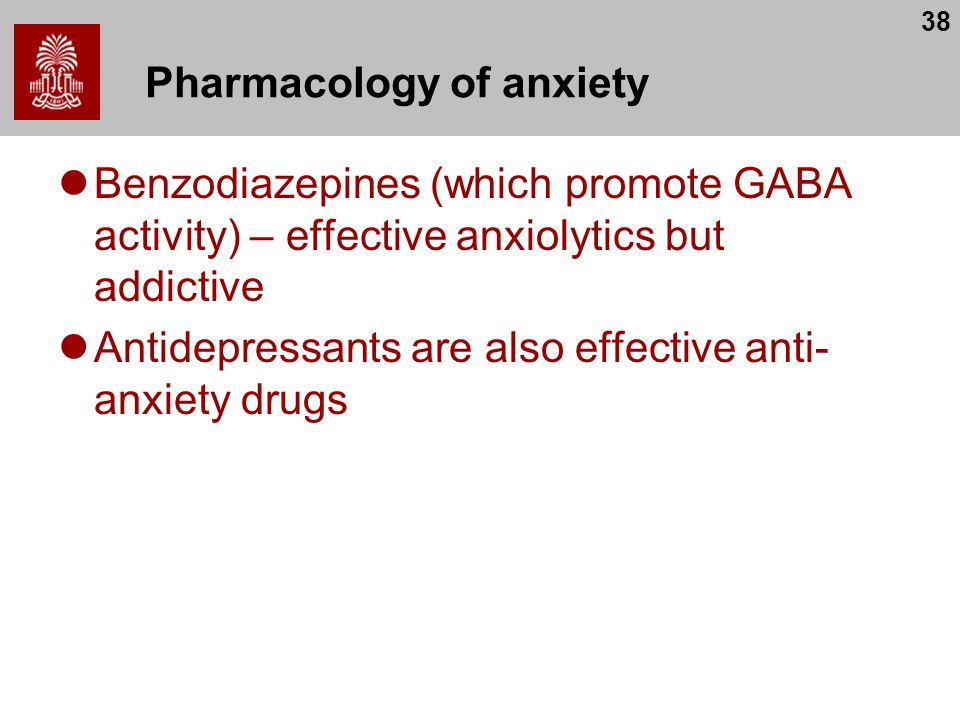 38 Pharmacology of anxiety Benzodiazepines (which promote GABA activity) – effective anxiolytics but addictive Antidepressants are also effective anti- anxiety drugs