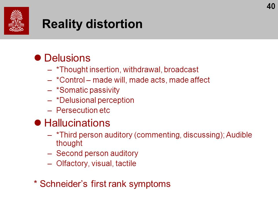 40 Reality distortion Delusions –*Thought insertion, withdrawal, broadcast –*Control – made will, made acts, made affect –*Somatic passivity –*Delusional perception –Persecution etc Hallucinations –*Third person auditory (commenting, discussing); Audible thought –Second person auditory –Olfactory, visual, tactile * Schneider's first rank symptoms