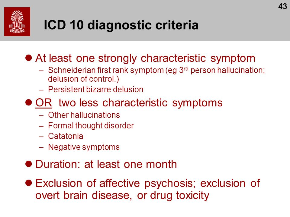 43 ICD 10 diagnostic criteria At least one strongly characteristic symptom –Schneiderian first rank symptom (eg 3 rd person hallucination; delusion of control.) –Persistent bizarre delusion OR two less characteristic symptoms –Other hallucinations –Formal thought disorder –Catatonia –Negative symptoms Duration: at least one month Exclusion of affective psychosis; exclusion of overt brain disease, or drug toxicity