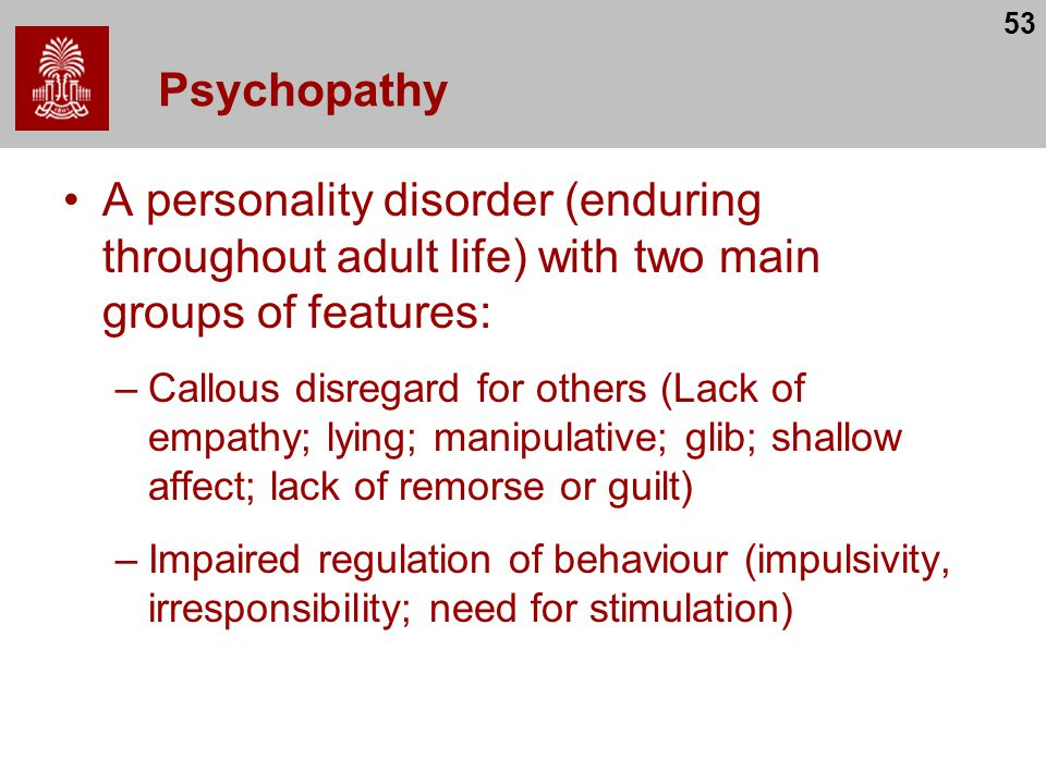 53 Psychopathy A personality disorder (enduring throughout adult life) with two main groups of features: –Callous disregard for others (Lack of empathy; lying; manipulative; glib; shallow affect; lack of remorse or guilt) –Impaired regulation of behaviour (impulsivity, irresponsibility; need for stimulation)
