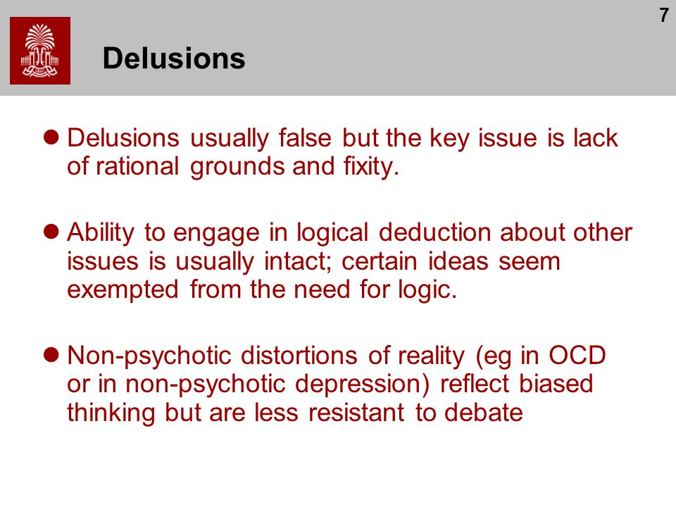 7 Delusions Delusions usually false but the key issue is lack of rational grounds and fixity.