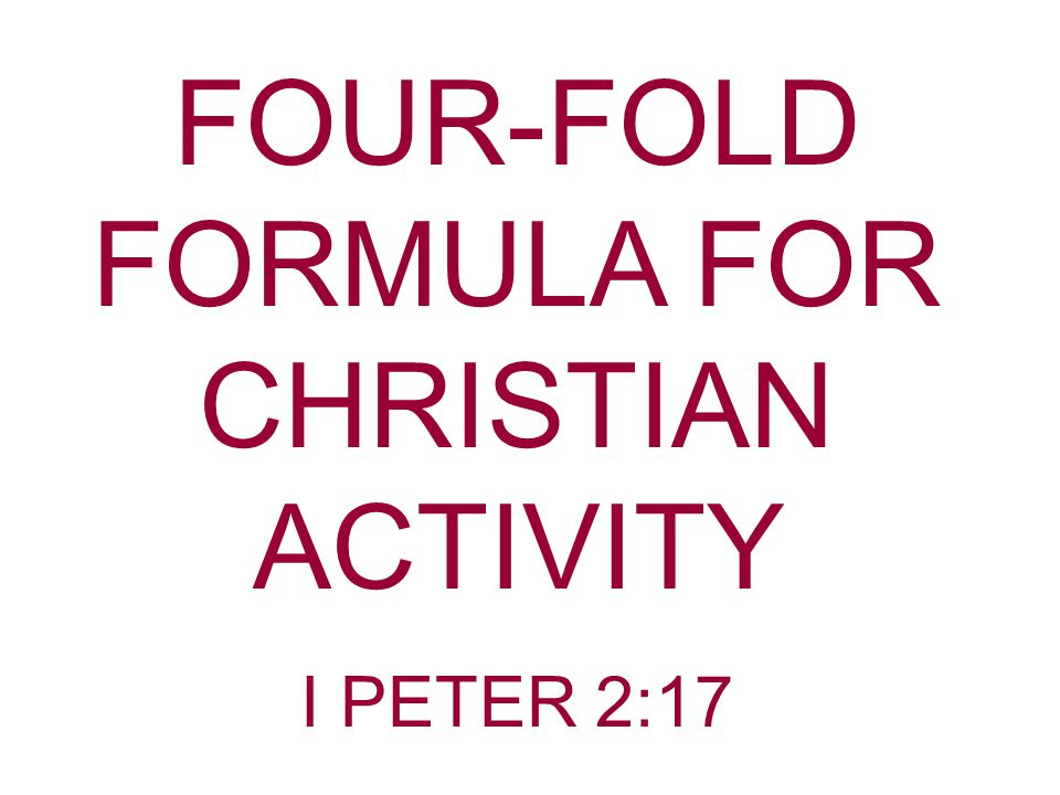 FOUR-FOLD FORMULA FOR CHRISTIAN ACTIVITY I PETER 2:17