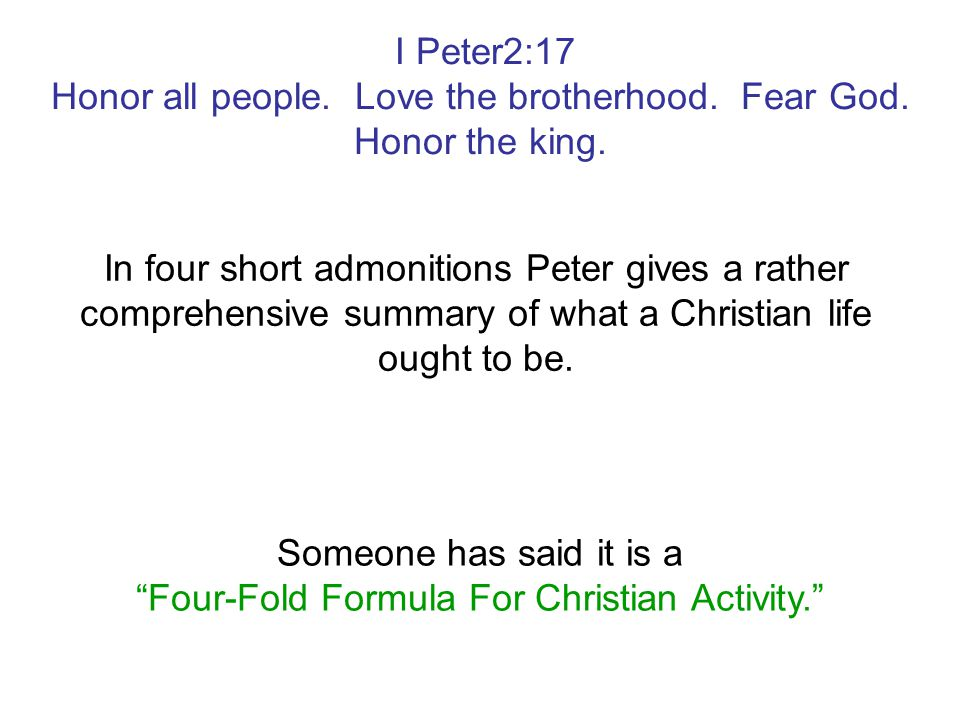 I Peter2:17 Honor all people. Love the brotherhood. Fear God. Honor the king. In four short admonitions Peter gives a rather comprehensive summary of
