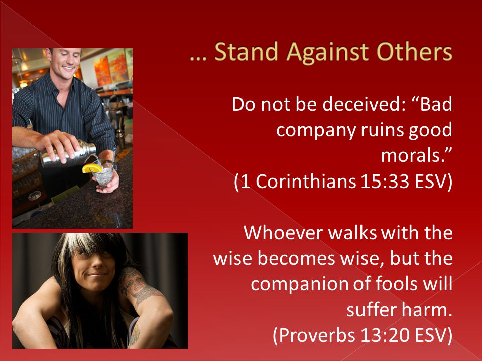 "Do not be deceived: ""Bad company ruins good morals."" (1 Corinthians 15:33 ESV) Whoever walks with the wise becomes wise, but the companion of fools wi"