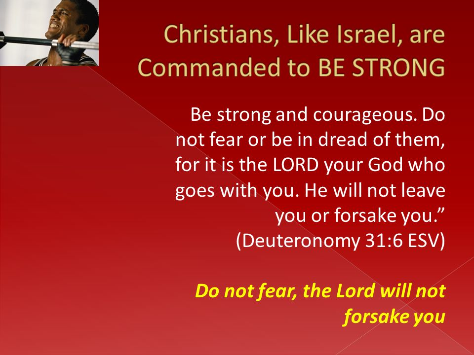 "Be strong and courageous. Do not fear or be in dread of them, for it is the LORD your God who goes with you. He will not leave you or forsake you."" (D"