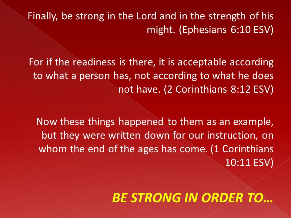 Finally, be strong in the Lord and in the strength of his might. (Ephesians 6:10 ESV) For if the readiness is there, it is acceptable according to wha