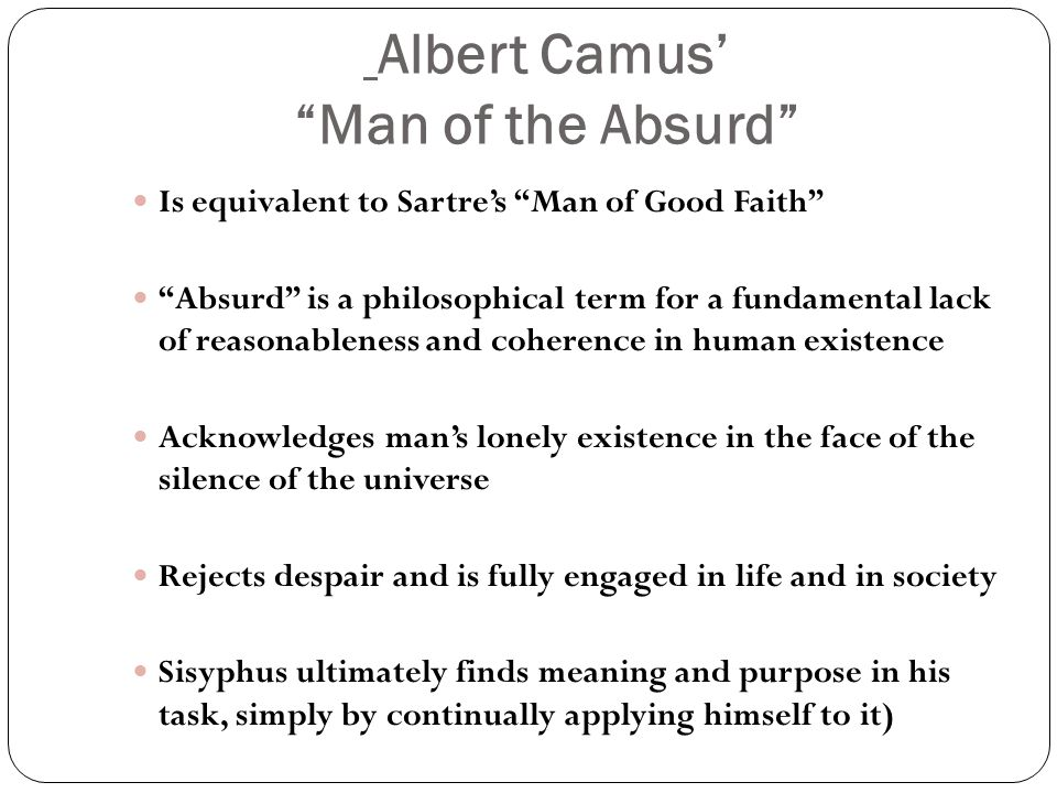 Albert Camus' Man of the Absurd Is equivalent to Sartre's Man of Good Faith Absurd is a philosophical term for a fundamental lack of reasonableness and coherence in human existence Acknowledges man's lonely existence in the face of the silence of the universe Rejects despair and is fully engaged in life and in society Sisyphus ultimately finds meaning and purpose in his task, simply by continually applying himself to it)