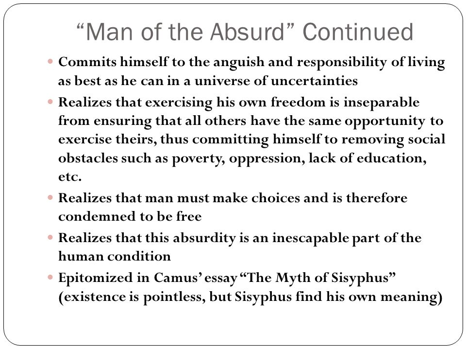 Man of the Absurd Continued Commits himself to the anguish and responsibility of living as best as he can in a universe of uncertainties Realizes that exercising his own freedom is inseparable from ensuring that all others have the same opportunity to exercise theirs, thus committing himself to removing social obstacles such as poverty, oppression, lack of education, etc.