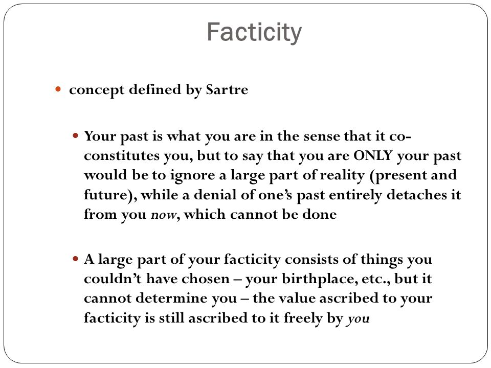 Facticity concept defined by Sartre Your past is what you are in the sense that it co- constitutes you, but to say that you are ONLY your past would be to ignore a large part of reality (present and future), while a denial of one's past entirely detaches it from you now, which cannot be done A large part of your facticity consists of things you couldn't have chosen – your birthplace, etc., but it cannot determine you – the value ascribed to your facticity is still ascribed to it freely by you