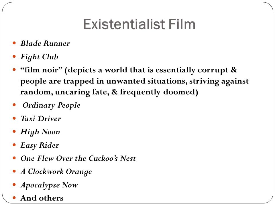 Existentialist Film Blade Runner Fight Club film noir (depicts a world that is essentially corrupt & people are trapped in unwanted situations, striving against random, uncaring fate, & frequently doomed) Ordinary People Taxi Driver High Noon Easy Rider One Flew Over the Cuckoo's Nest A Clockwork Orange Apocalypse Now And others