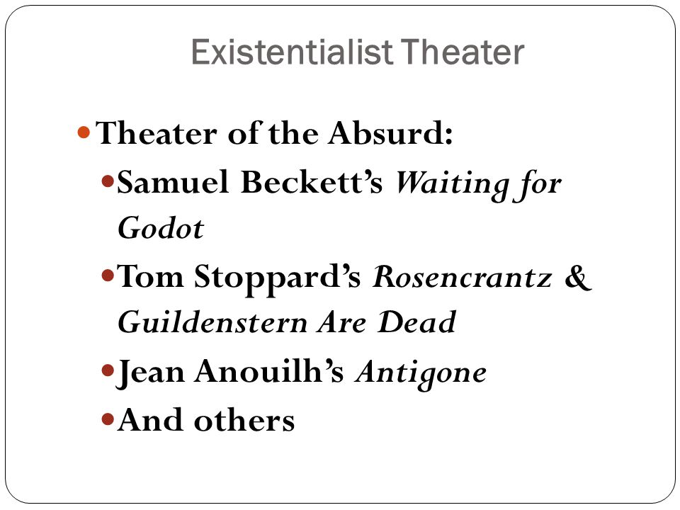 Existentialist Theater Theater of the Absurd: Samuel Beckett's Waiting for Godot Tom Stoppard's Rosencrantz & Guildenstern Are Dead Jean Anouilh's Antigone And others