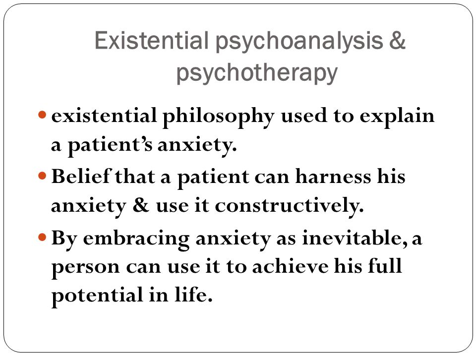 Existential psychoanalysis & psychotherapy existential philosophy used to explain a patient's anxiety.