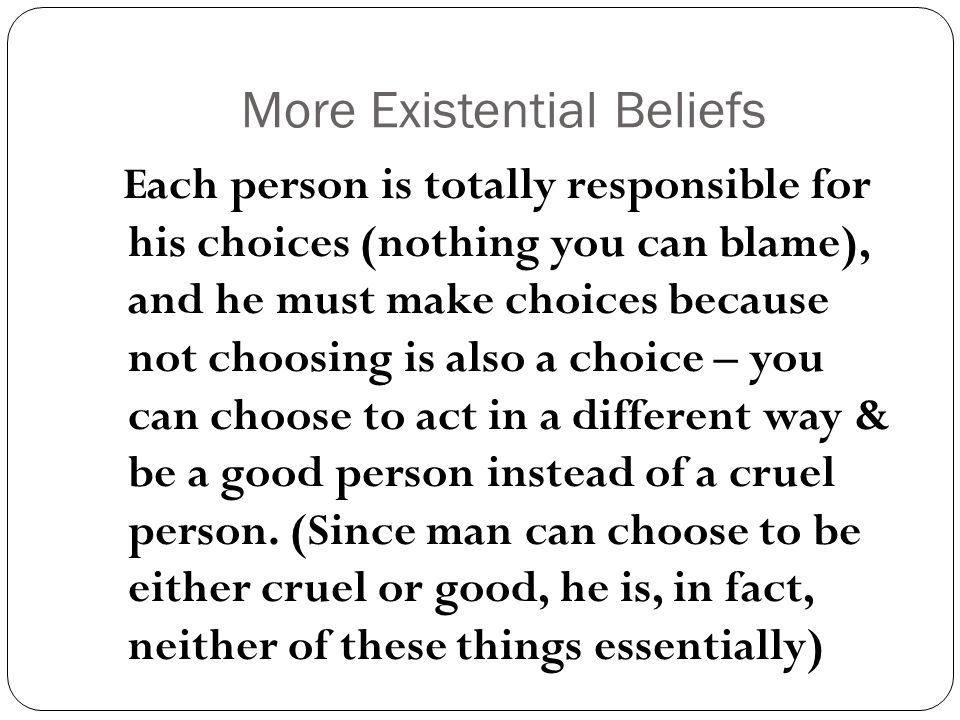 More Existential Beliefs Each person is totally responsible for his choices (nothing you can blame), and he must make choices because not choosing is also a choice – you can choose to act in a different way & be a good person instead of a cruel person.