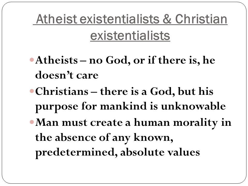 Atheist existentialists & Christian existentialists Atheists – no God, or if there is, he doesn't care Christians – there is a God, but his purpose for mankind is unknowable Man must create a human morality in the absence of any known, predetermined, absolute values