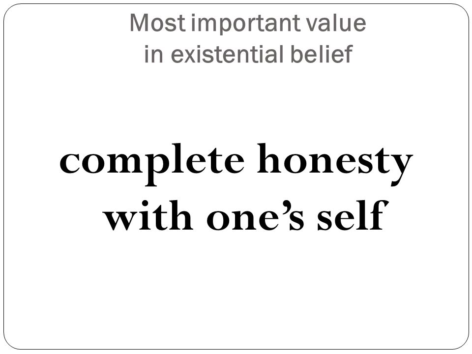 Most important value in existential belief complete honesty with one's self