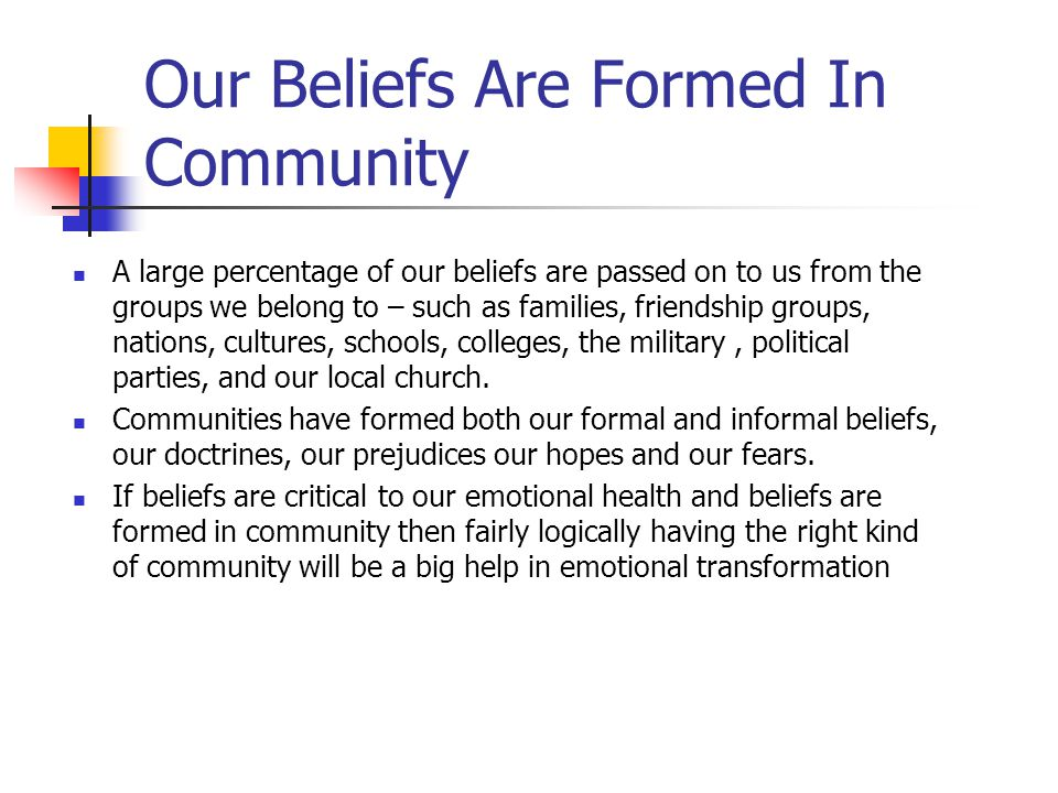Our Beliefs Are Formed In Community A large percentage of our beliefs are passed on to us from the groups we belong to – such as families, friendship groups, nations, cultures, schools, colleges, the military, political parties, and our local church.