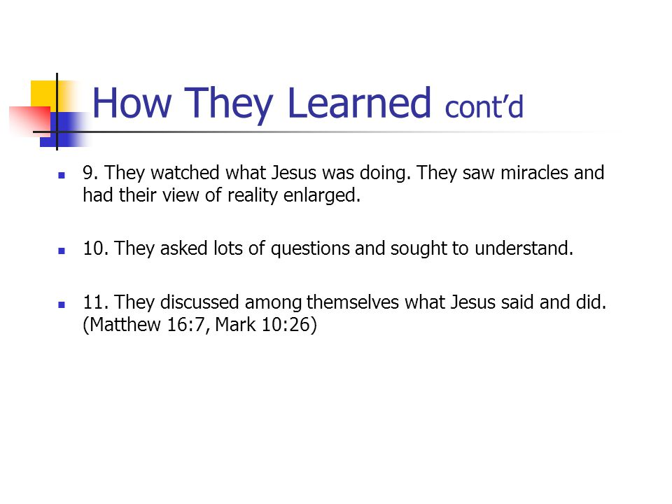 How They Learned cont'd 9.They watched what Jesus was doing.