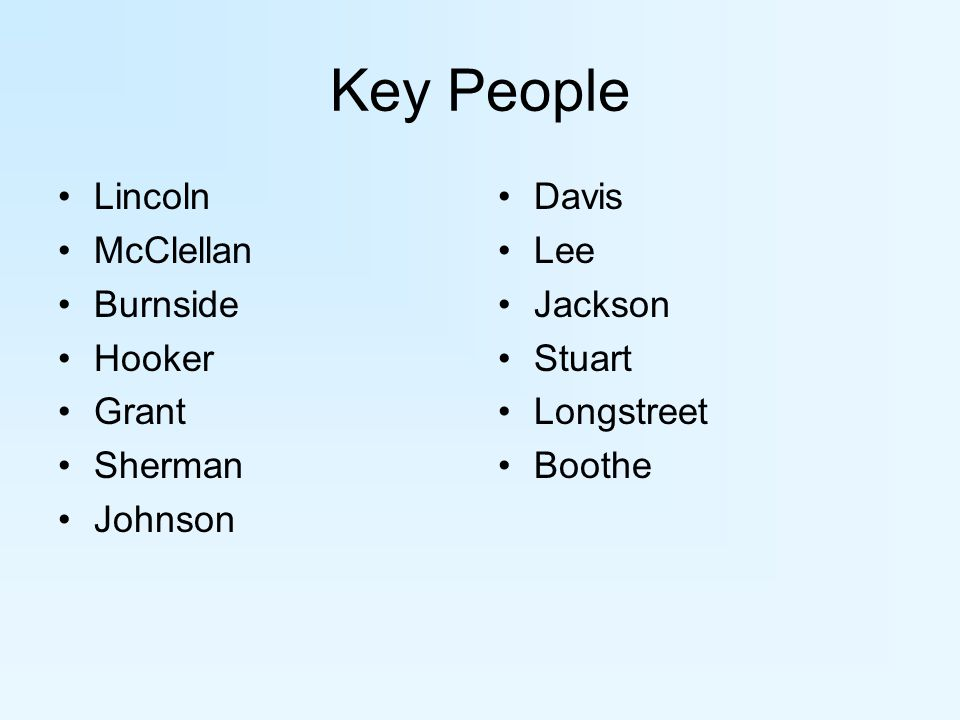 Key People Lincoln McClellan Burnside Hooker Grant Sherman Johnson Davis Lee Jackson Stuart Longstreet Boothe
