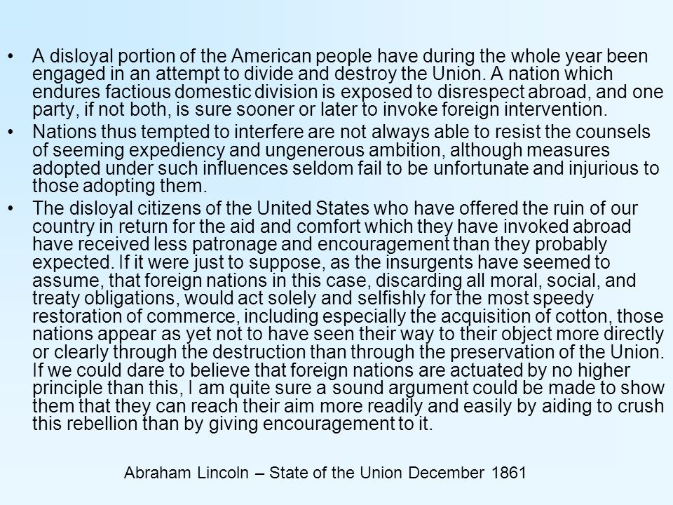 Abraham Lincoln – State of the Union December 1861 A disloyal portion of the American people have during the whole year been engaged in an attempt to divide and destroy the Union.