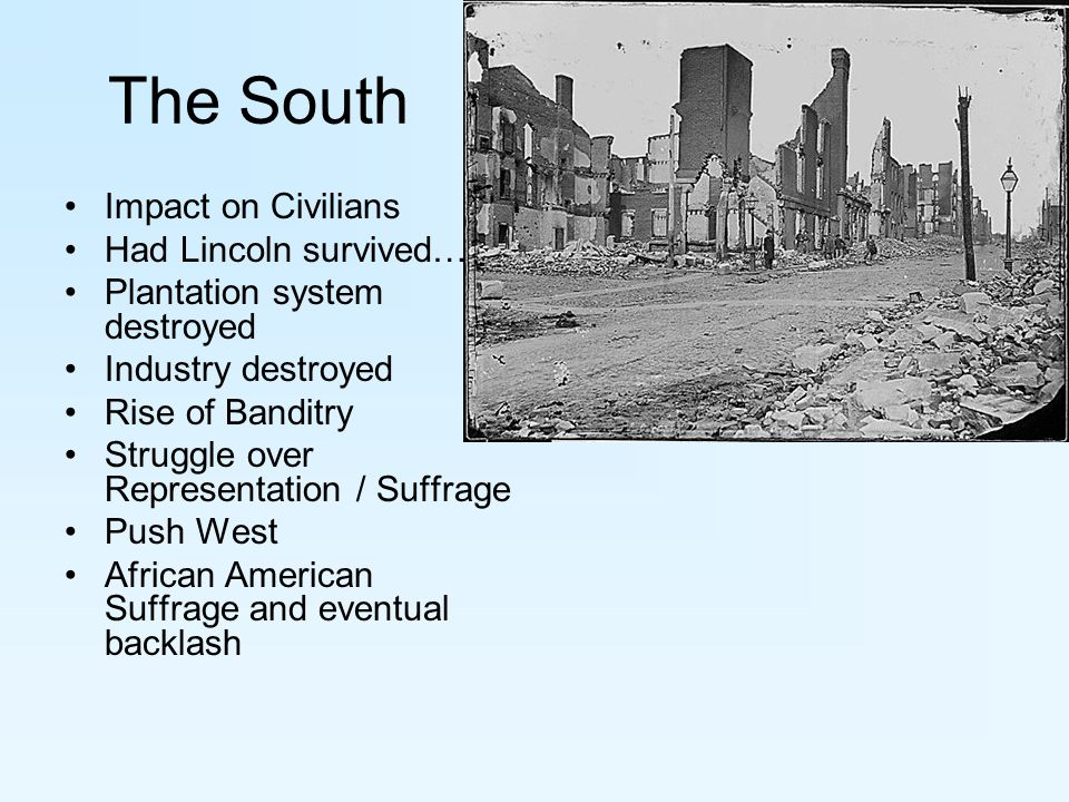 The South Impact on Civilians Had Lincoln survived… Plantation system destroyed Industry destroyed Rise of Banditry Struggle over Representation / Suffrage Push West African American Suffrage and eventual backlash