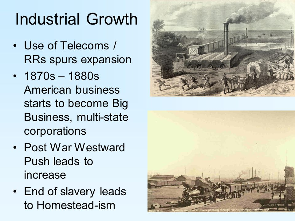 Industrial Growth Use of Telecoms / RRs spurs expansion 1870s – 1880s American business starts to become Big Business, multi-state corporations Post War Westward Push leads to increase End of slavery leads to Homestead-ism