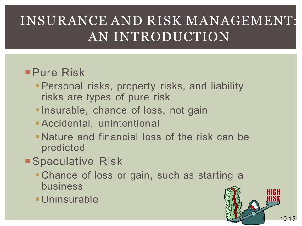  Pure Risk  Personal risks, property risks, and liability risks are types of pure risk  Insurable, chance of loss, not gain  Accidental, unintenti