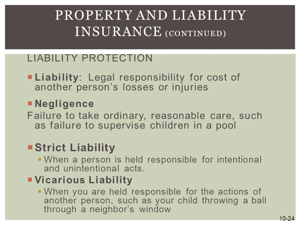 LIABILITY PROTECTION  Liability: Legal responsibility for cost of another person's losses or injuries  Negligence Failure to take ordinary, reasonab