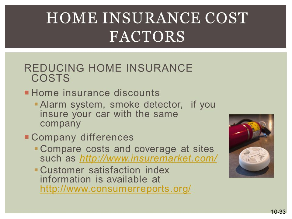 REDUCING HOME INSURANCE COSTS  Home insurance discounts  Alarm system, smoke detector, if you insure your car with the same company  Company differ