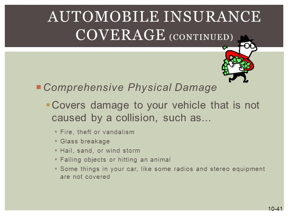  Comprehensive Physical Damage  Covers damage to your vehicle that is not caused by a collision, such as...  Fire, theft or vandalism  Glass break