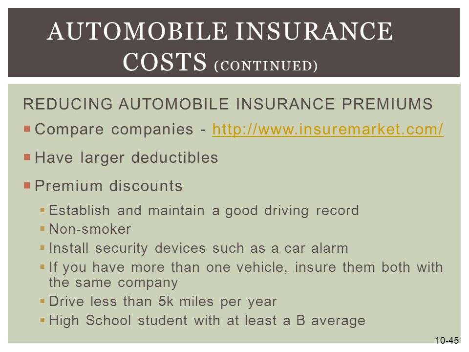 REDUCING AUTOMOBILE INSURANCE PREMIUMS  Compare companies - http://www.insuremarket.com/http://www.insuremarket.com/  Have larger deductibles  Prem
